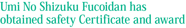 Umi No Shizuku Fucoidan has obtained safety Certificate and award